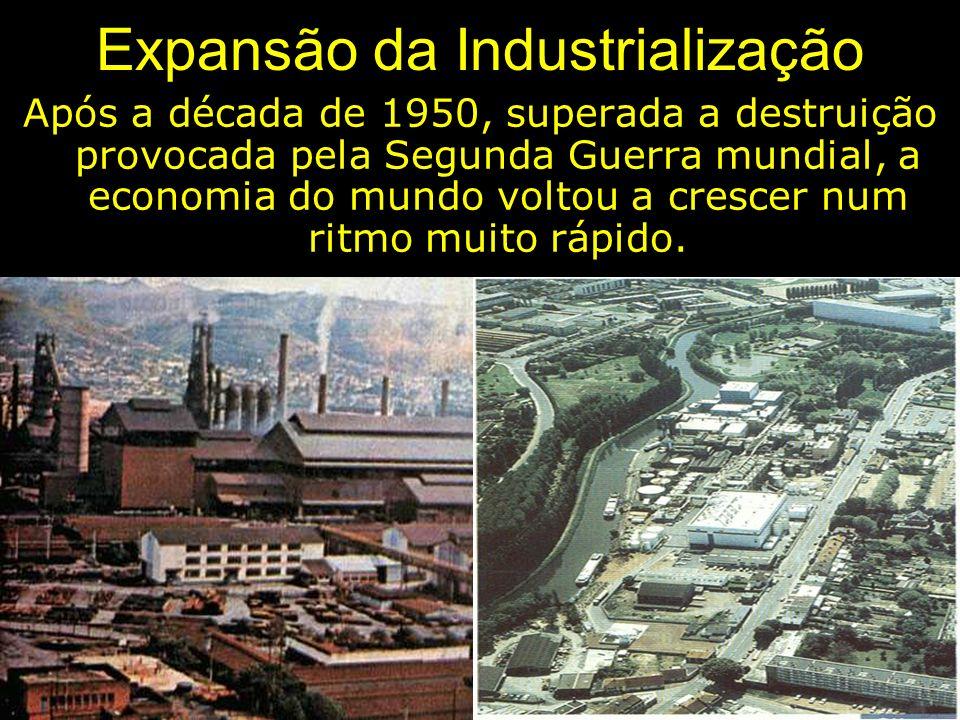 Expansão da Industrialização Após a década de 1950, superada a destruição provocada pela Segunda Guerra mundial, a economia do mundo voltou a crescer