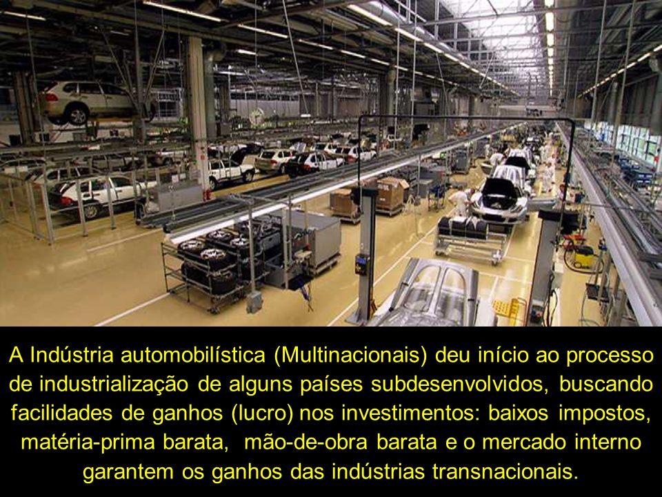 A Indústria automobilística (Multinacionais) deu início ao processo de industrialização de alguns países subdesenvolvidos, buscando facilidades de gan
