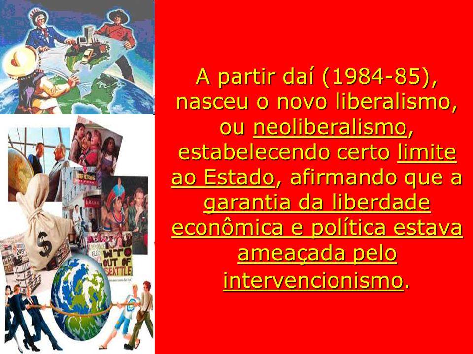 A partir daí (1984-85), nasceu o novo liberalismo, ou neoliberalismo, estabelecendo certo limite ao Estado, afirmando que a garantia da liberdade econ