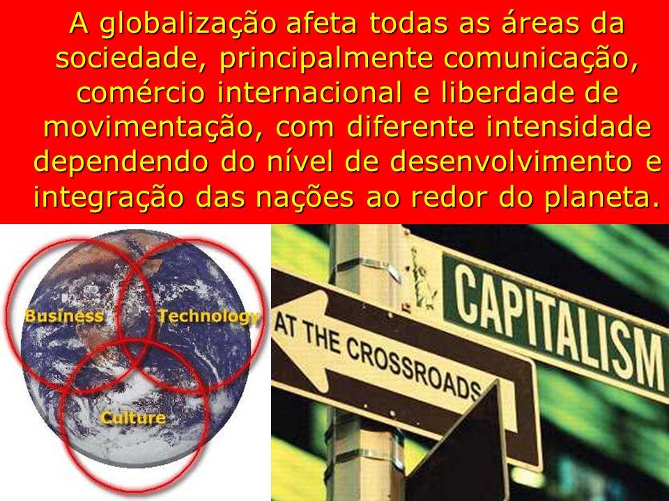 A globalização afeta todas as áreas da sociedade, principalmente comunicação, comércio internacional e liberdade de movimentação, com diferente intens