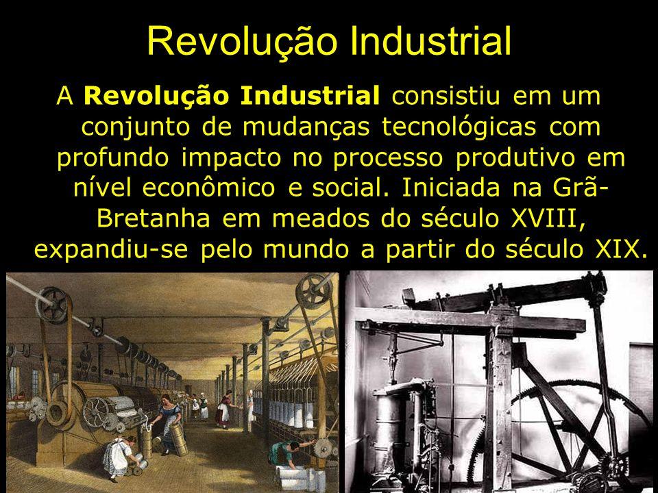 Revolução Industrial A Revolução Industrial consistiu em um conjunto de mudanças tecnológicas com profundo impacto no processo produtivo em nível econ