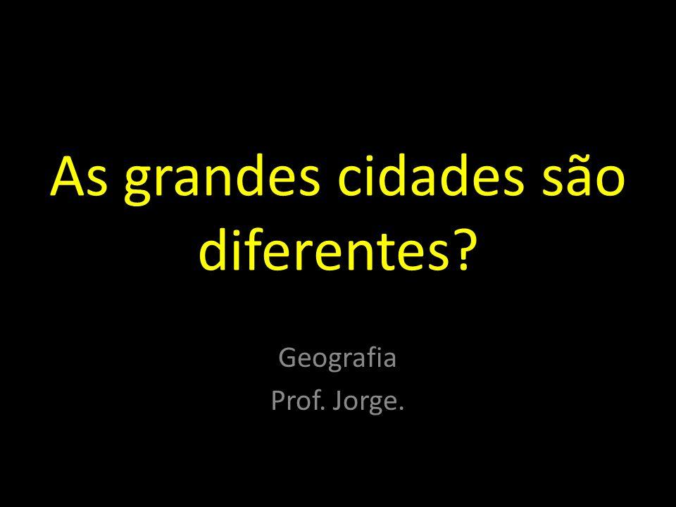 As grandes cidades são diferentes? Geografia Prof. Jorge.