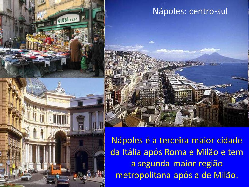 Nápoles é a terceira maior cidade da Itália após Roma e Milão e tem a segunda maior região metropolitana após a de Milão. Nápoles: centro-sul