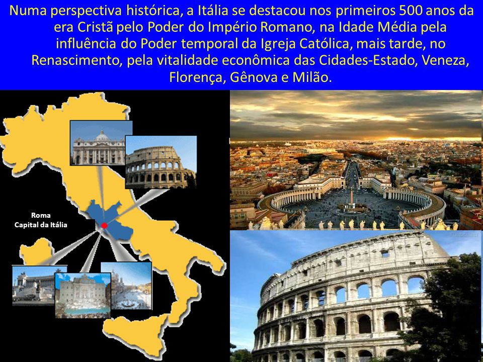 Numa perspectiva histórica, a Itália se destacou nos primeiros 500 anos da era Cristã pelo Poder do Império Romano, na Idade Média pela influência do