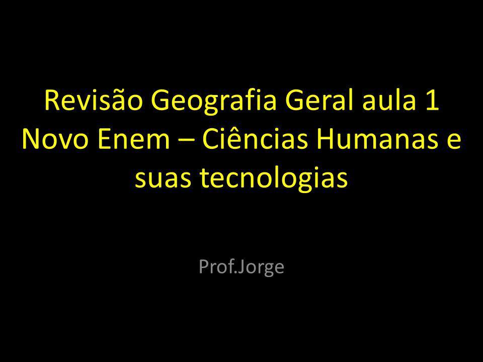 Revisão Geografia Geral aula 1 Novo Enem – Ciências Humanas e suas tecnologias Prof.Jorge