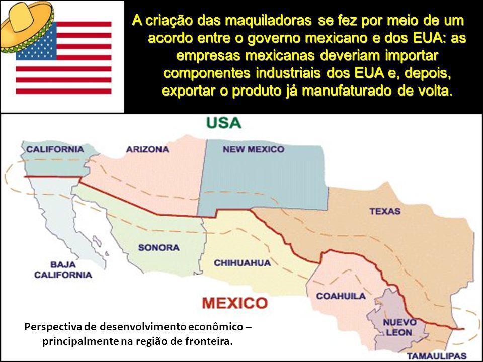 A criação das maquiladoras se fez por meio de um acordo entre o governo mexicano e dos EUA: as empresas mexicanas deveriam importar componentes industriais dos EUA e, depois, exportar o produto já manufaturado de volta.