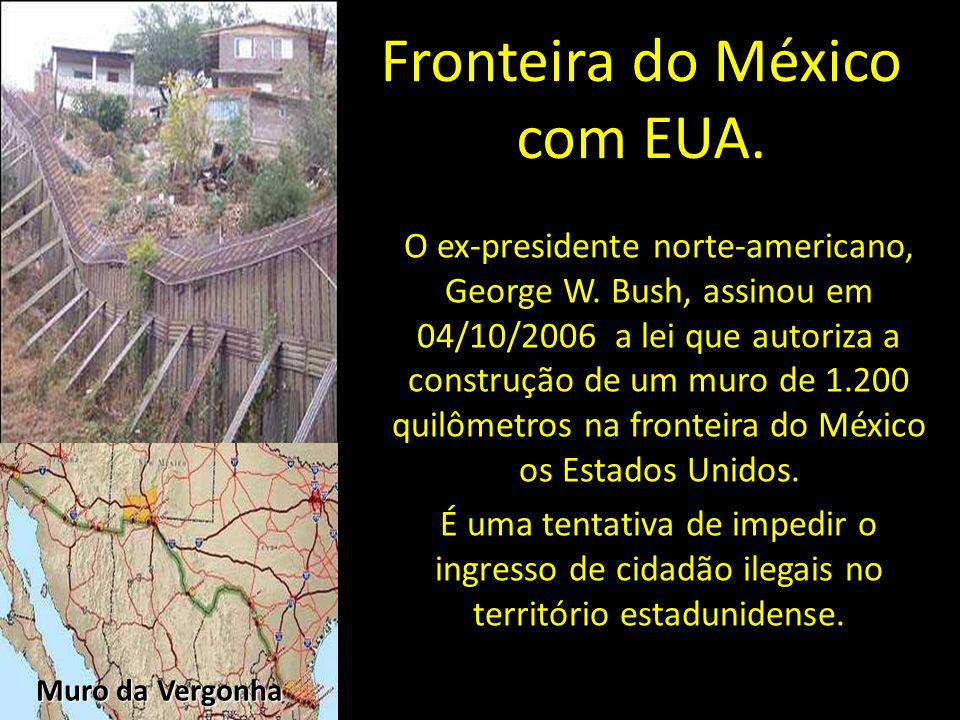 Fronteira do México com EUA. O ex-presidente norte-americano, George W. Bush, assinou em 04/10/2006 a lei que autoriza a construção de um muro de 1.20