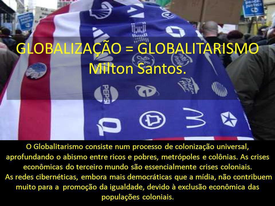 O Globalitarismo consiste num processo de colonização universal, aprofundando o abismo entre ricos e pobres, metrópoles e colônias. As crises econômic