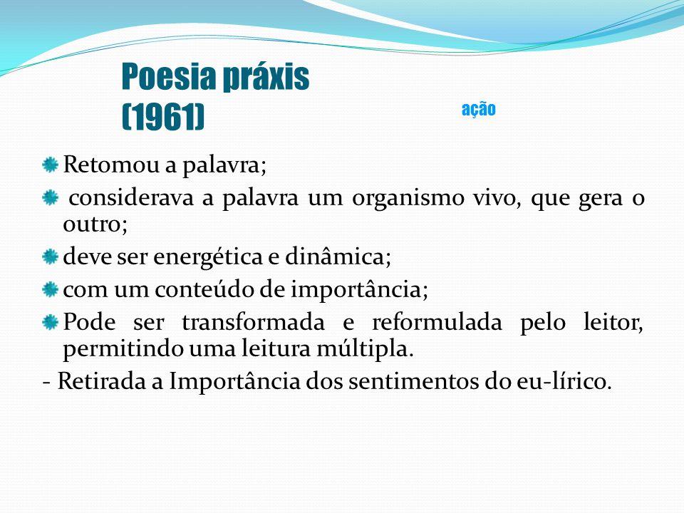 Poesia práxis (1961) Retomou a palavra; considerava a palavra um organismo vivo, que gera o outro; deve ser energética e dinâmica; com um conteúdo de
