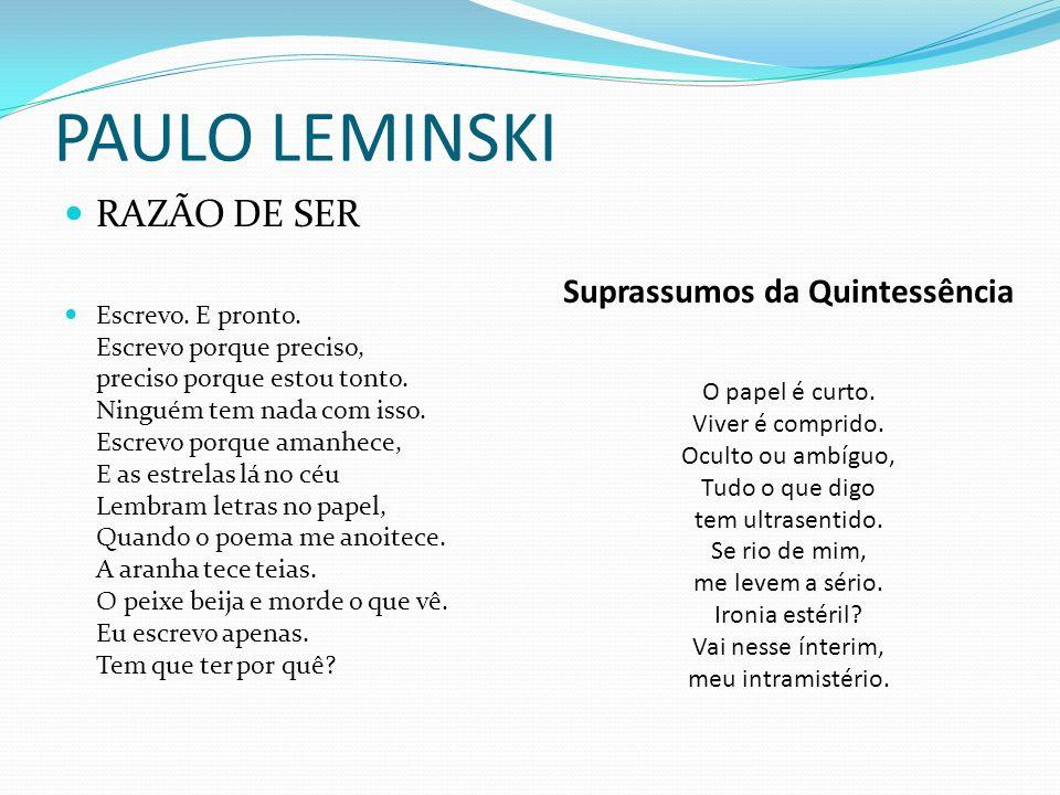 PAULO LEMINSKI RAZÃO DE SER Escrevo. E pronto. Escrevo porque preciso, preciso porque estou tonto. Ninguém tem nada com isso. Escrevo porque amanhece,