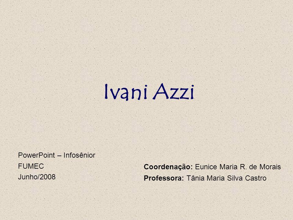 Ivani Azzi PowerPoint – Infosênior FUMEC Junho/2008 Coordenação: Eunice Maria R. de Morais Professora: Tânia Maria Silva Castro