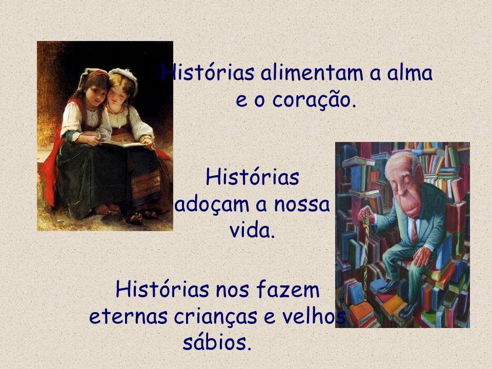 Histórias alimentam a alma e o coração. Histórias nos fazem eternas crianças e velhos sábios. Histórias adoçam a nossa vida.