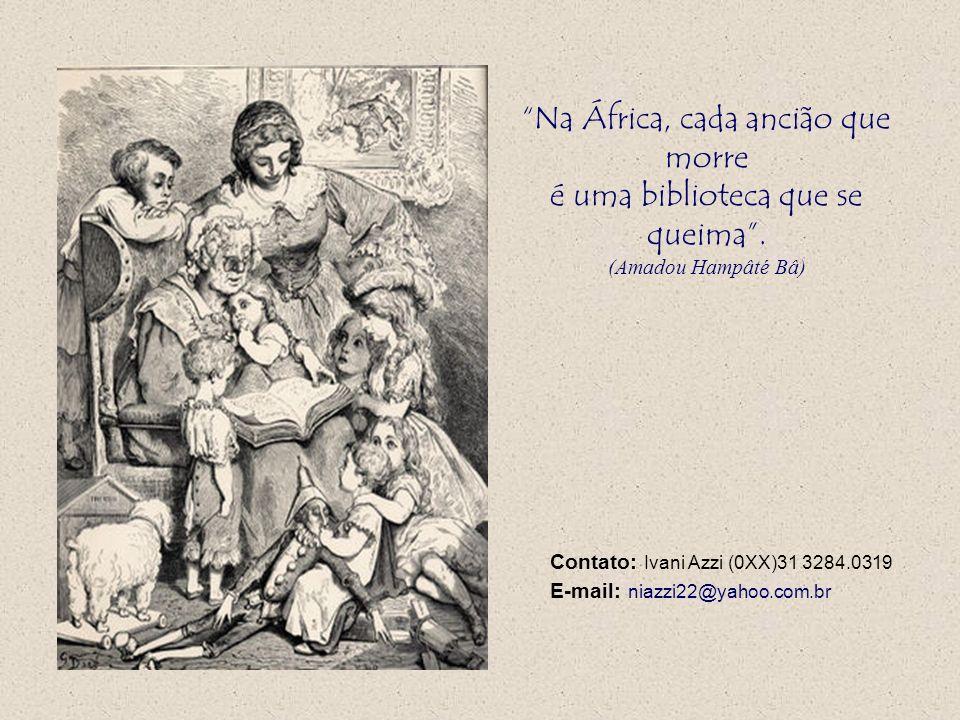 Na África, cada ancião que morre é uma biblioteca que se queima. (Amadou Hampâté Bâ) Contato: Ivani Azzi (0XX)31 3284.0319 E-mail: niazzi22@yahoo.com.