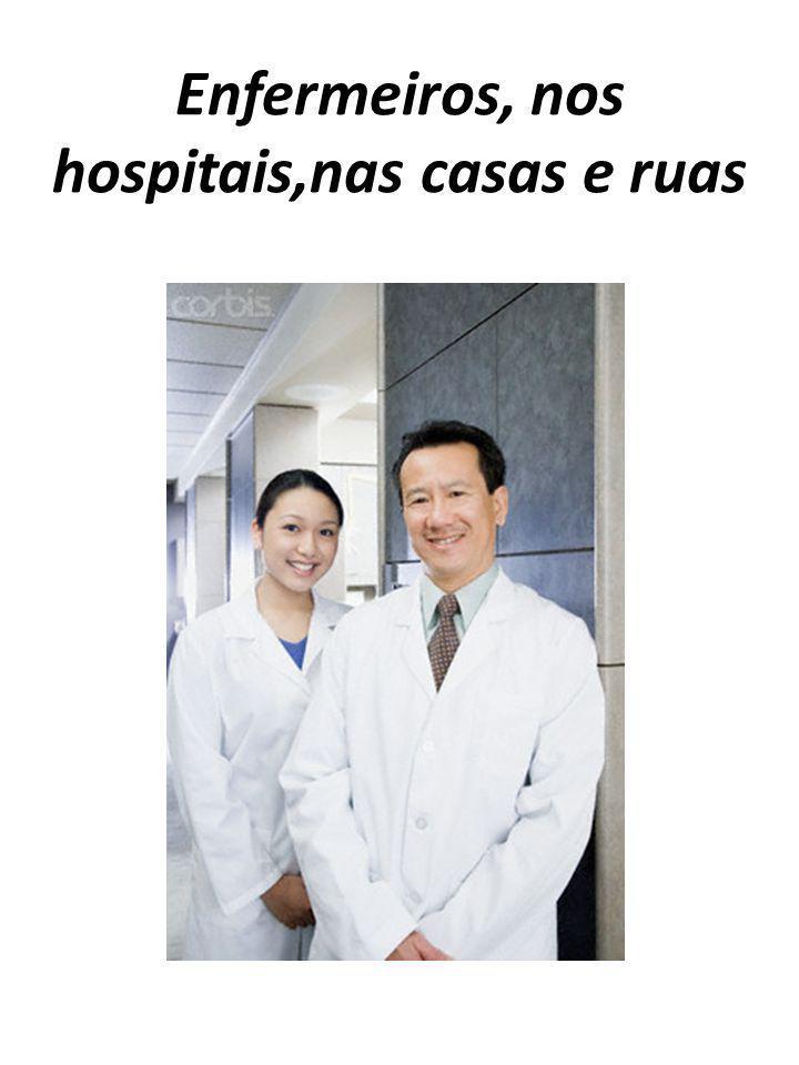 Enfermeiros, nos hospitais,nas casas e ruas