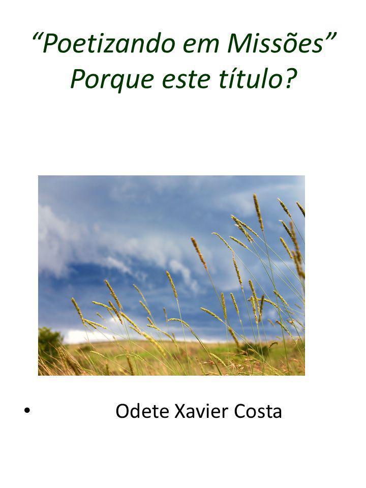 Poetizando em Missões Porque este título? Odete Xavier Costa