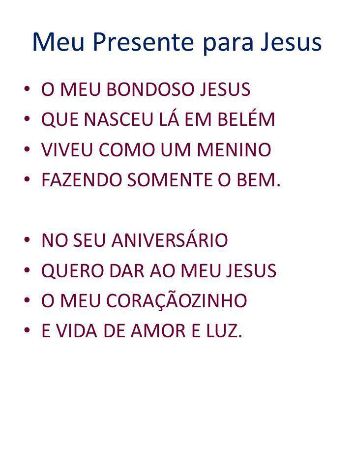 Meu Presente para Jesus O MEU BONDOSO JESUS QUE NASCEU LÁ EM BELÉM VIVEU COMO UM MENINO FAZENDO SOMENTE O BEM. NO SEU ANIVERSÁRIO QUERO DAR AO MEU JES
