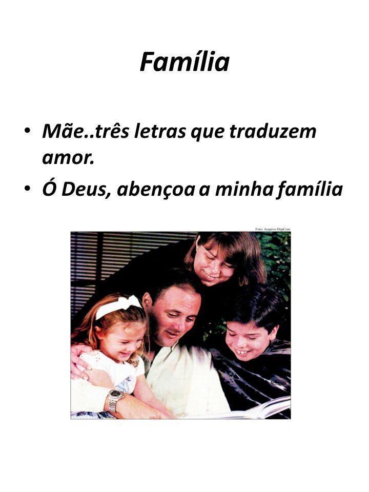 Família Mãe..três letras que traduzem amor. Ó Deus, abençoa a minha família