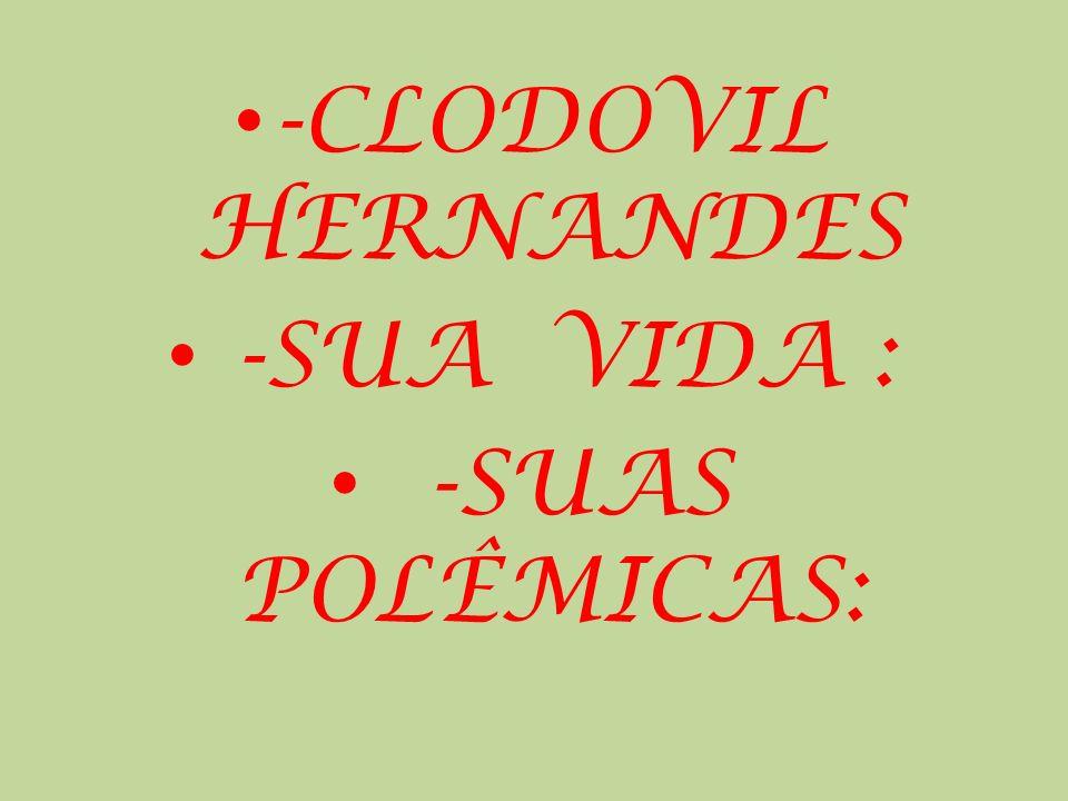 -CLODOVIL HERNANDES -SUA VIDA : -SUAS POLÊMICAS: