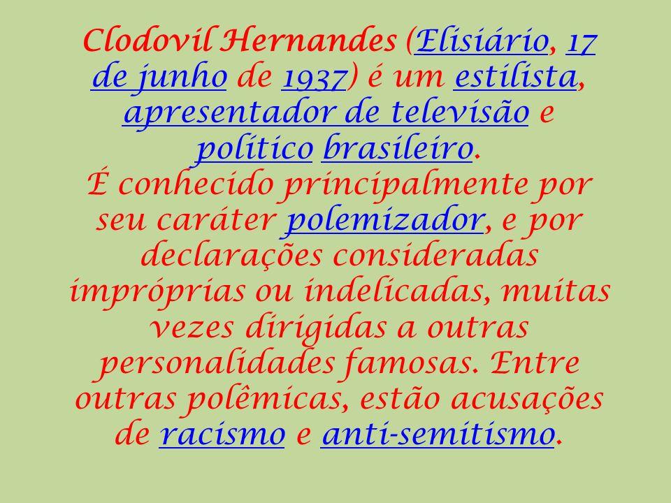 Clodovil Hernandes (Elisiário, 17 de junho de 1937) é um estilista, apresentador de televisão e político brasileiro.Elisiário17 de junho1937estilista apresentador de televisão políticobrasileiro É conhecido principalmente por seu caráter polemizador, e por declarações consideradas impróprias ou indelicadas, muitas vezes dirigidas a outras personalidades famosas.