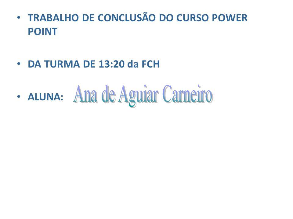TRABALHO DE CONCLUSÃO DO CURSO POWER POINT DA TURMA DE 13:20 da FCH ALUNA: