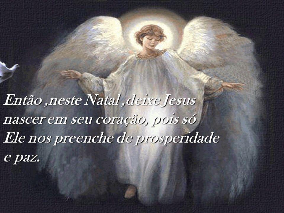 Então,neste Natal,deixe Jesus nascer em seu coração, pois só Ele nos preenche de prosperidade e paz.