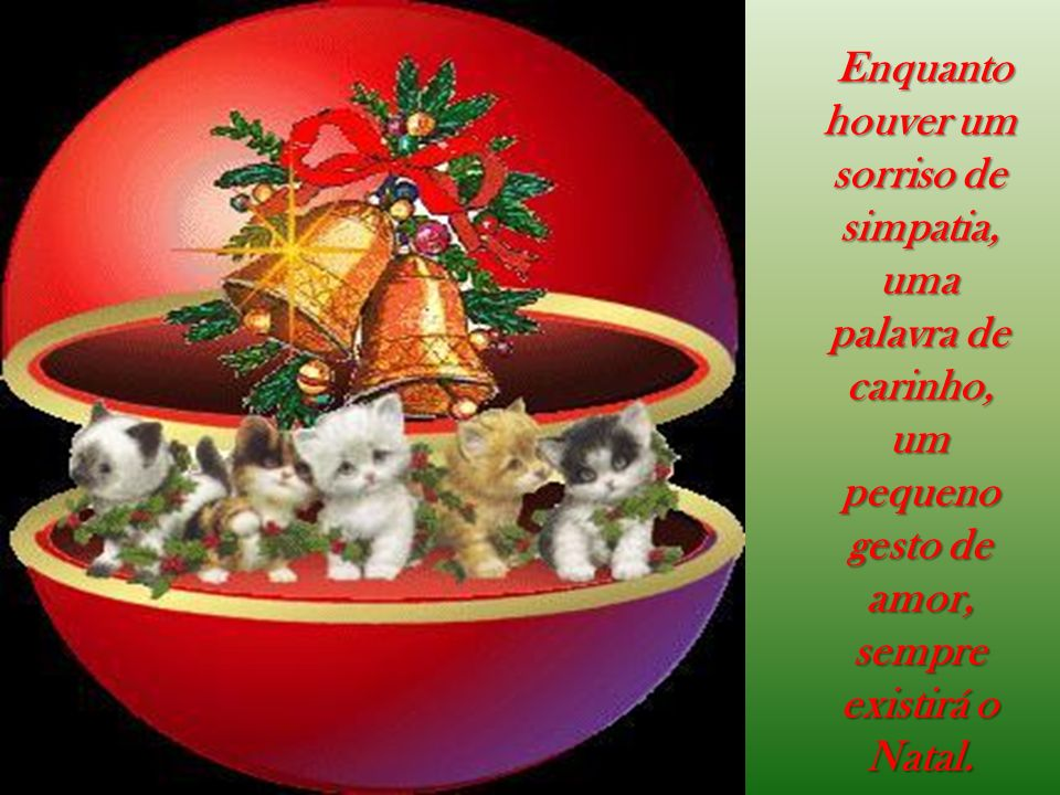Enquanto houver um sorriso de simpatia, uma palavra de carinho, um pequeno gesto de amor, sempre existirá o Natal. Enquanto houver um sorriso de simpa