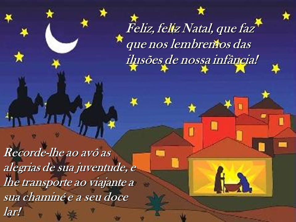 Feliz, feliz Natal, que faz que nos lembremos das ilusões de nossa infância! Recorde-lhe ao avô as alegrias de sua juventude, e lhe transporte ao viaj