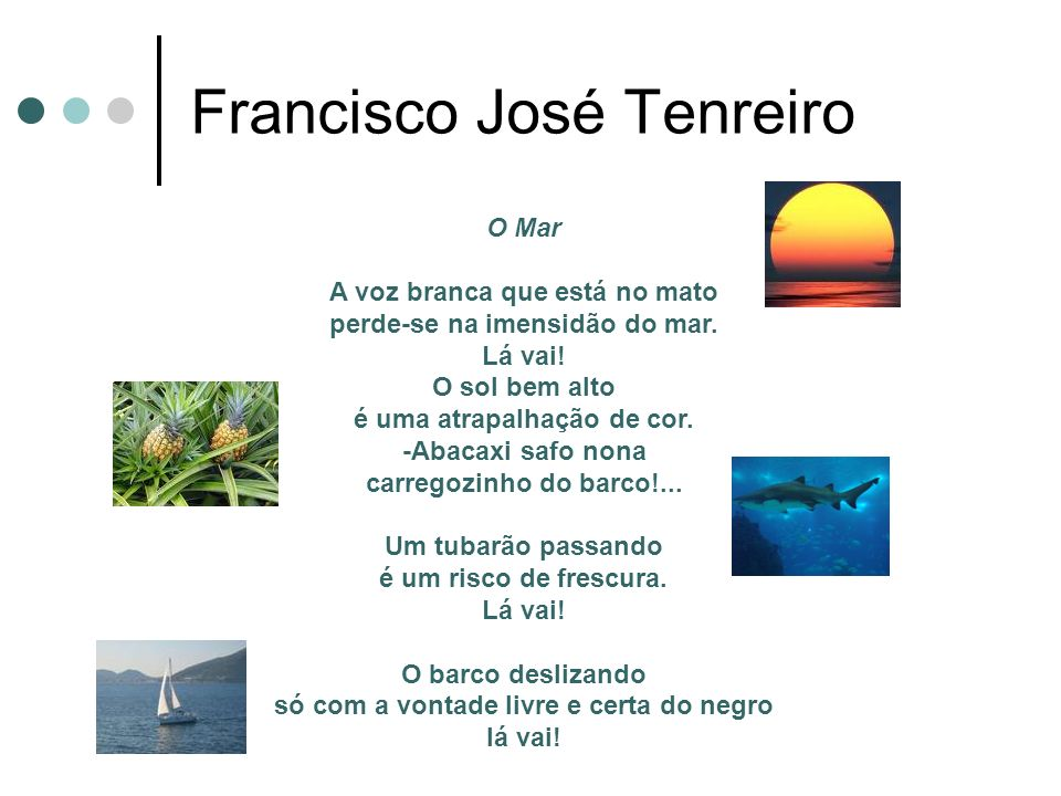 Francisco José Tenreiro O Mar A voz branca que está no mato perde-se na imensidão do mar. Lá vai! O sol bem alto é uma atrapalhação de cor. -Abacaxi s