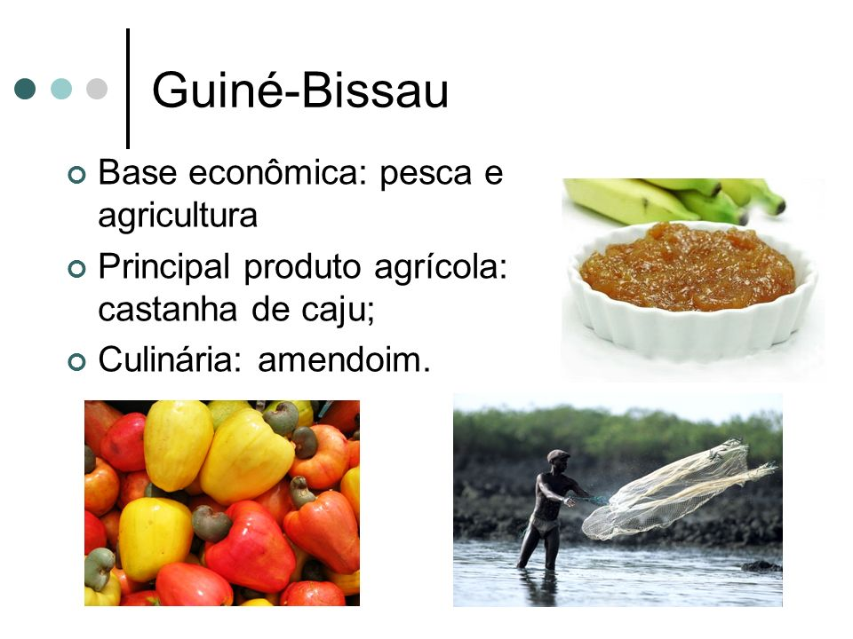 Guiné-Bissau Base econômica: pesca e agricultura Principal produto agrícola: castanha de caju; Culinária: amendoim.