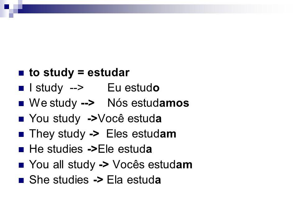 to study = estudar I study --> Eu estudo We study -->Nós estudamos You study ->Você estuda They study -> Eles estudam He studies ->Ele estuda You all