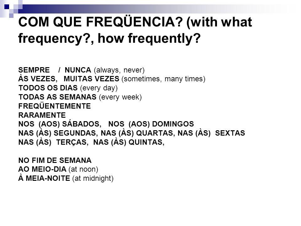 COM QUE FREQÜENCIA? (with what frequency?, how frequently? SEMPRE / NUNCA (always, never) ÀS VEZES, MUITAS VEZES (sometimes, many times) TODOS OS DIAS