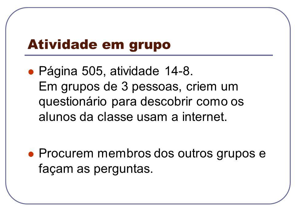 Atividade em grupo Página 505, atividade 14-8. Em grupos de 3 pessoas, criem um questionário para descobrir como os alunos da classe usam a internet.