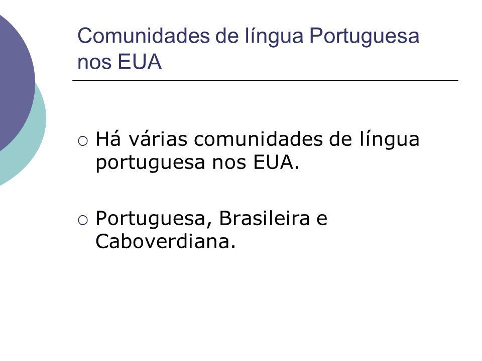 Comunidades de língua Portuguesa nos EUA Há várias comunidades de língua portuguesa nos EUA. Portuguesa, Brasileira e Caboverdiana.