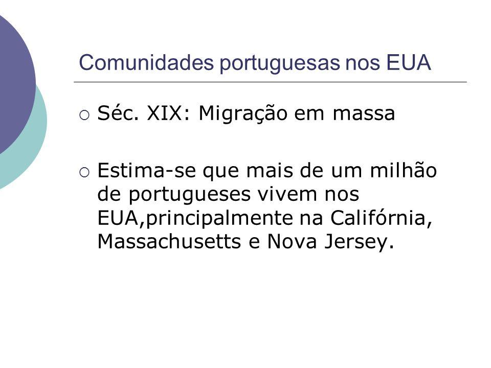 Comunidades portuguesas nos EUA Séc. XIX: Migração em massa Estima-se que mais de um milhão de portugueses vivem nos EUA,principalmente na Califórnia,
