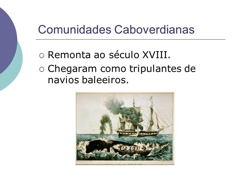 Comunidades Caboverdianas Remonta ao século XVIII. Chegaram como tripulantes de navios baleeiros.