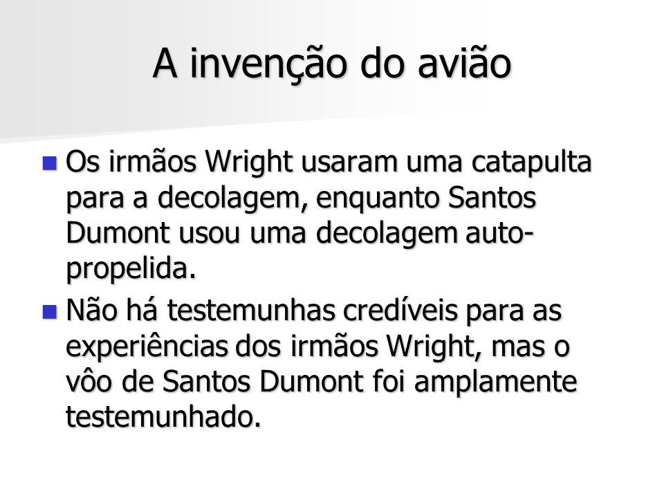 A invenção do avião Os irmãos Wright usaram uma catapulta para a decolagem, enquanto Santos Dumont usou uma decolagem auto- propelida. Os irmãos Wrigh