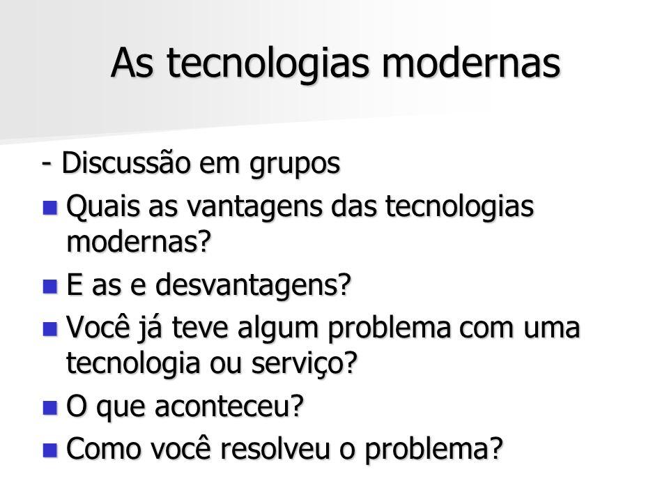 As tecnologias modernas - Discussão em grupos Quais as vantagens das tecnologias modernas? Quais as vantagens das tecnologias modernas? E as e desvant