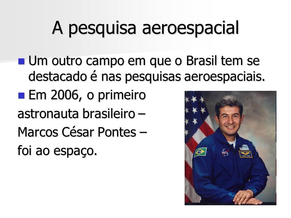 A pesquisa aeroespacial Um outro campo em que o Brasil tem se destacado é nas pesquisas aeroespaciais. Um outro campo em que o Brasil tem se destacado