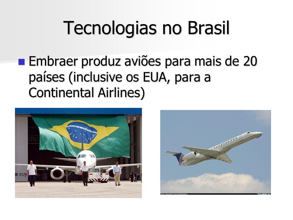 Tecnologias no Brasil Embraer produz aviões para mais de 20 países (inclusive os EUA, para a Continental Airlines) Embraer produz aviões para mais de