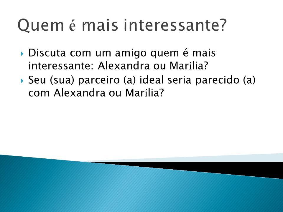 Quem é mais interessante? Discuta com um amigo quem é mais interessante: Alexandra ou Mar í lia? Seu (sua) parceiro (a) ideal seria parecido (a) com A
