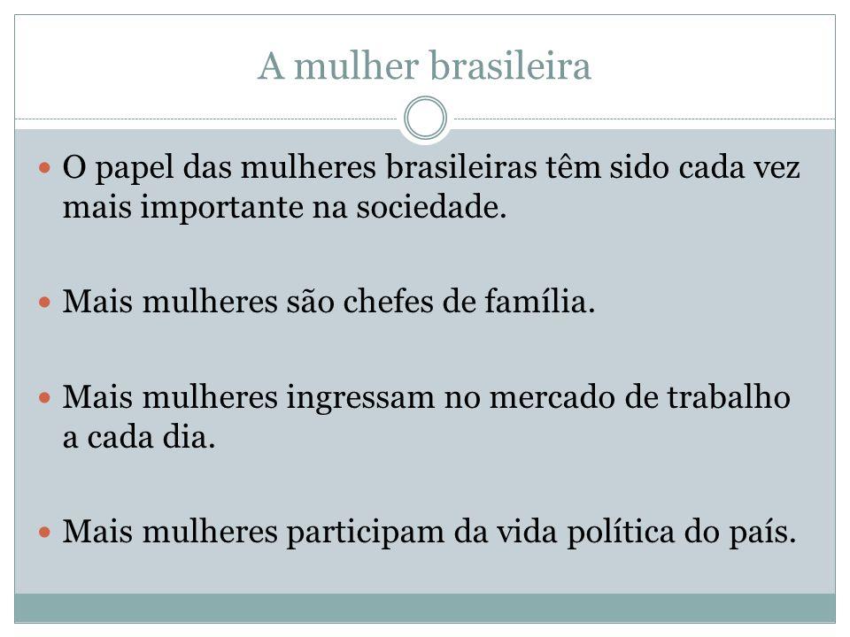 A mulher brasileira O papel das mulheres brasileiras têm sido cada vez mais importante na sociedade. Mais mulheres são chefes de família. Mais mulhere