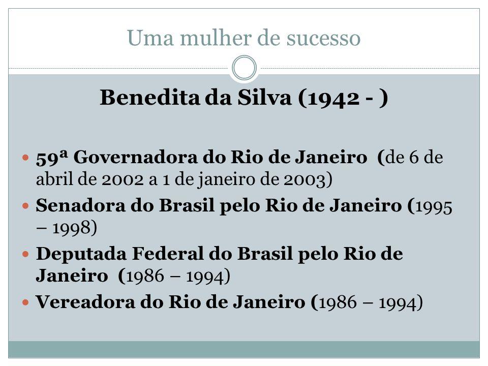 Uma mulher de sucesso Benedita da Silva (1942 - ) 59ª Governadora do Rio de Janeiro (de 6 de abril de 2002 a 1 de janeiro de 2003) Senadora do Brasil pelo Rio de Janeiro (1995 – 1998) Deputada Federal do Brasil pelo Rio de Janeiro (1986 – 1994) Vereadora do Rio de Janeiro (1986 – 1994)