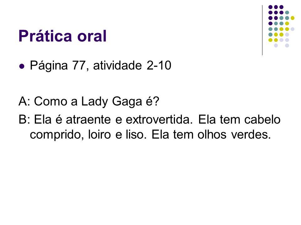 Prática oral Página 77, atividade 2-10 A: Como a Lady Gaga é? B: Ela é atraente e extrovertida. Ela tem cabelo comprido, loiro e liso. Ela tem olhos v