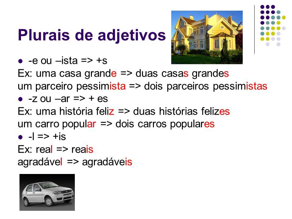 Plurais de adjetivos -e ou –ista => +s Ex: uma casa grande => duas casas grandes um parceiro pessimista => dois parceiros pessimistas -z ou –ar => + e