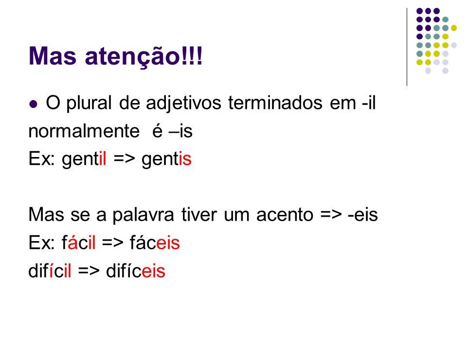 Mas atenção!!! O plural de adjetivos terminados em -il normalmente é –is Ex: gentil => gentis Mas se a palavra tiver um acento => -eis Ex: fácil => fá