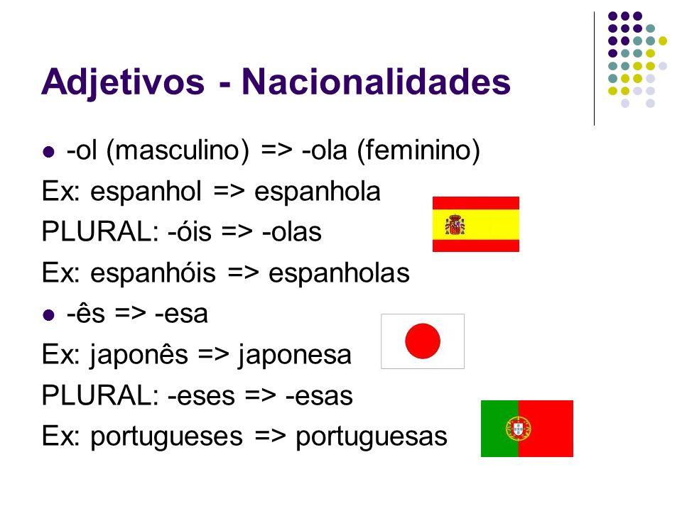 Adjetivos - Nacionalidades -ol (masculino) => -ola (feminino) Ex: espanhol => espanhola PLURAL: -óis => -olas Ex: espanhóis => espanholas -ês => -esa