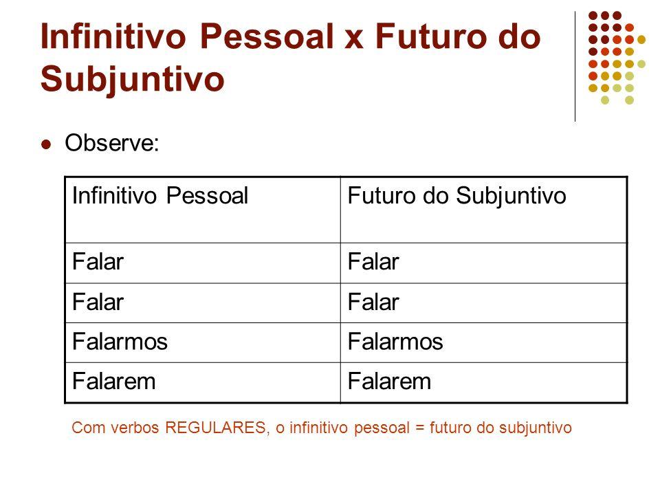 Infinitivo Pessoal x Futuro do Subjuntivo Observe: Infinitivo PessoalFuturo do Subjuntivo Falar Falarmos Falarem Com verbos REGULARES, o infinitivo pe