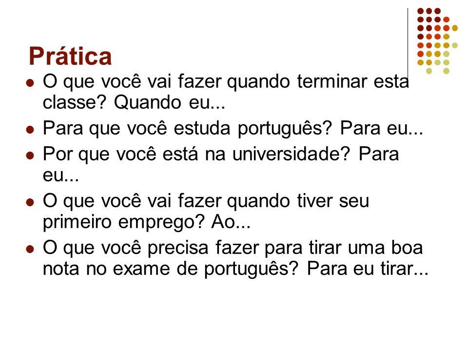 Prática O que você vai fazer quando terminar esta classe? Quando eu... Para que você estuda português? Para eu... Por que você está na universidade? P