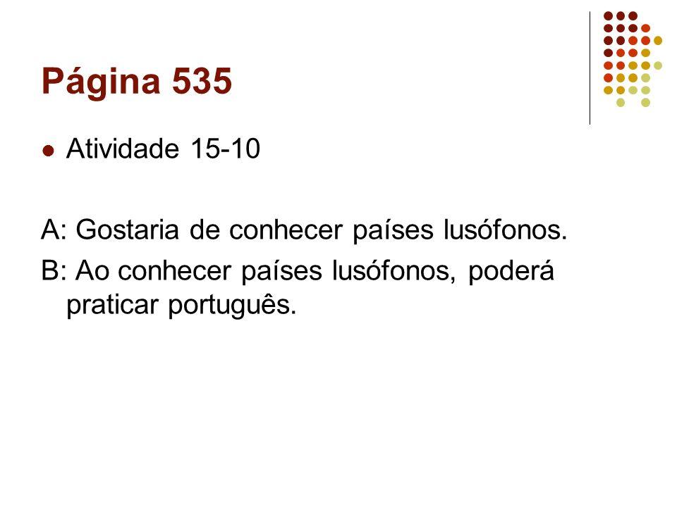 Página 535 Atividade 15-10 A: Gostaria de conhecer países lusófonos. B: Ao conhecer países lusófonos, poderá praticar português.