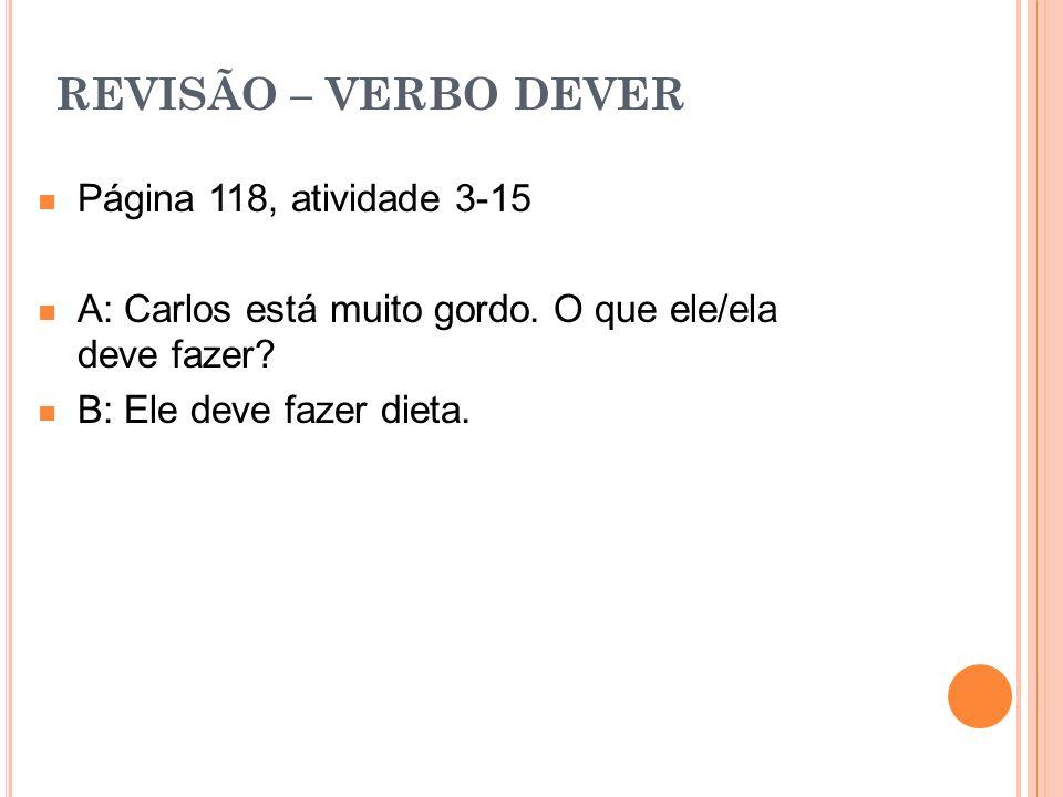 REVISÃO – VERBO DEVER Página 118, atividade 3-15 A: Carlos está muito gordo. O que ele/ela deve fazer? B: Ele deve fazer dieta.